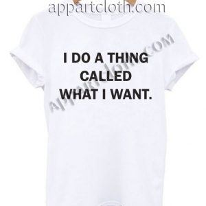 I do a thing called what I want T Shirt Size S,M,L,XL,2XL