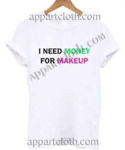 I NEED MONEY FOR MAKEUP T Shirt Size S,M,L,XL,2XL