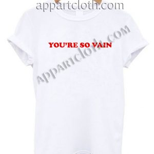 You're so vain T Shirt Size S,M,L,XL,2XL