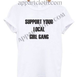 Support Your Local Girl Gang T Shirt Size S,M,L,XL,2XL