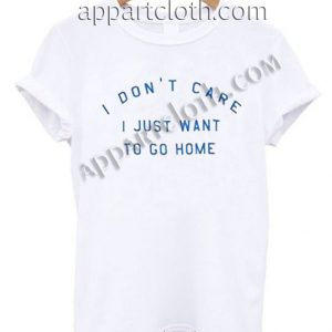 Buy Tshirt i don't care i just want to go home T shirt Design Custom Shirt Size S-2XL