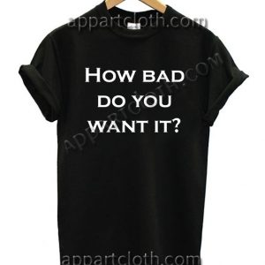 How bad do you want it? T Shirt Size S,M,L,XL,2XL