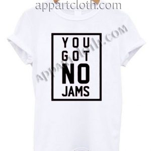 You got no jams T Shirt Size S,M,L,XL,2XL