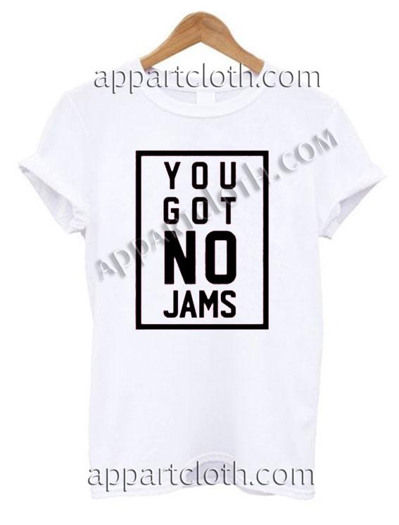 You got no jams T Shirt Size S,M,L,XL,2XL