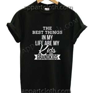 The best thing in my life are my kids and my grandkids Funny Shirts For Guys