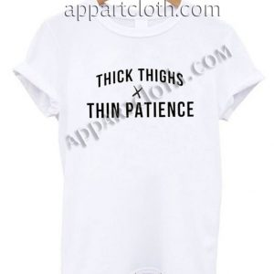 Thick thighs thin patience Funny Shirts For Guys Size S,M,L,XL,2XL