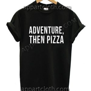 Adventure Then Pizza Funny Shirts Size S,M,L,XL,2XL