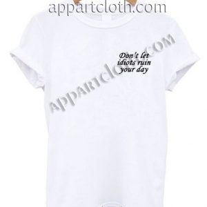 Don't let idiots ruin your day Funny Shirts
