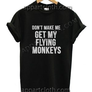 Don't make me get my flying monkeys Funny Shirts