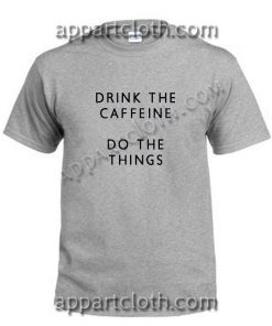 Drink The Caffeine Do The Things Funny Shirts Size S,M,L,XL,2XL