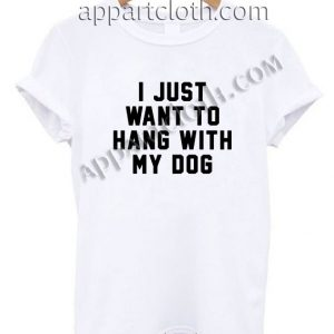 I Just Want to Hang With My Dog Funny Shirts