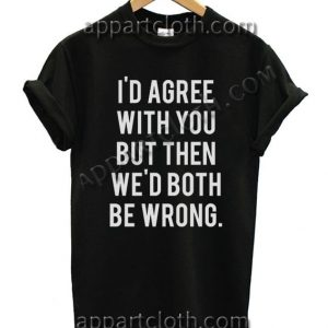 I'd Agree With You But Then We Would Both Be Wrong Funny Shirts