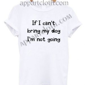 If I can't bring my dog I'm not going Funny Shirts