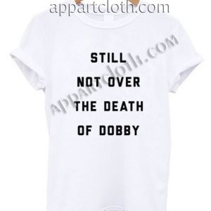 Still Not Over The Death of Dobby Funny Shirts