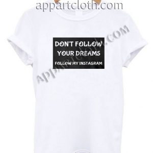 Don't Follow Your Dreams Follow My Instagram Funny Shirts