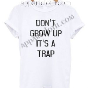Don't grow up it's a trap Funny Shirts