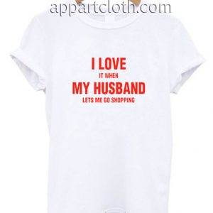 I love it When my Husband lets me go Shopping Funny Shirts