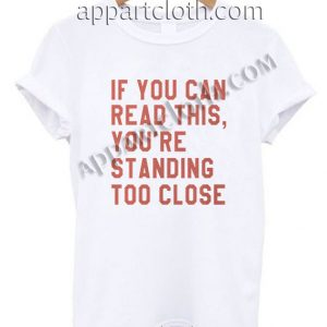 If you can read this you're standing too close Funny Shirts