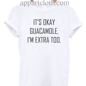 It's okay guacamole, I'm Extra Too Funny Shirts