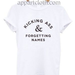 Kicking Ass & Forgetting Names Funny Shirts