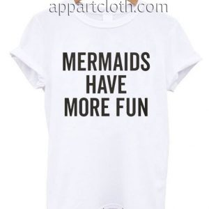 Mermaids Have More Fun Funny Shirts