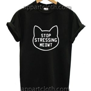 Stop stressing meowt Funny Shirts