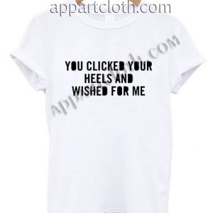You clicked your heels and wished for me Funny Shirts