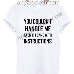 You couldn't handle me even if I came with instructions Funny Shirts