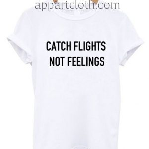 Catch flights not feelings Funny Shirts