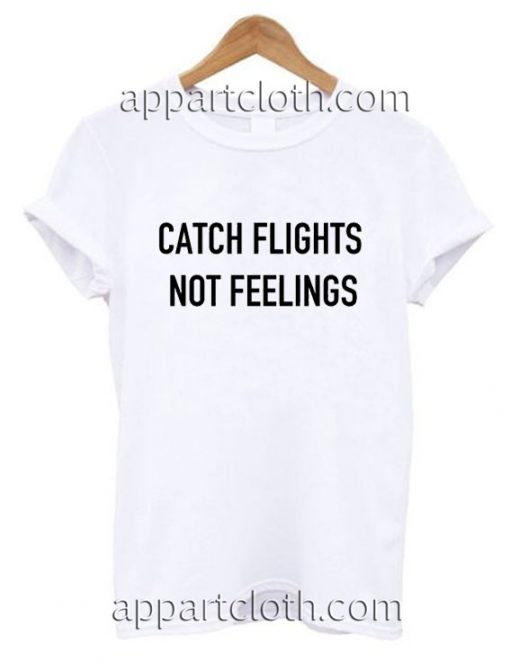 Catch flights not feelings Funny Shirts
