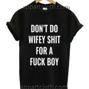 Don't do wifey shit for a fuck boy Funny Shirts