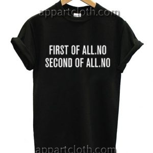 First of all No Second of All No Black Funny Shirts