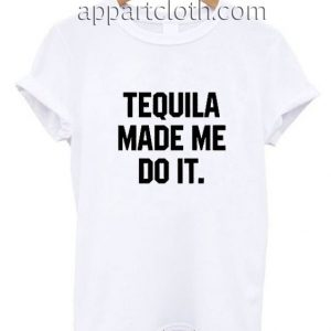 Tequila made me do it Funny Shirts
