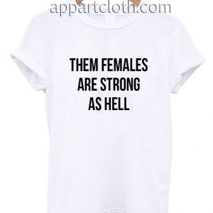 Them Females Are Strong As Hell Funny Shirts
