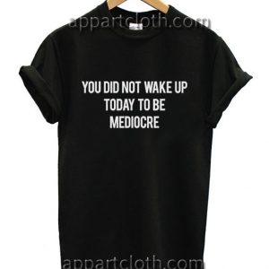 You Did Not Wake Up Today To Be Mediocre Funny Shirts