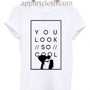 You look so cool Funny Shirts