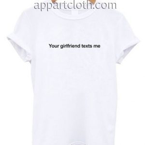 Your Girlfriend Texts Me Funny Shirts