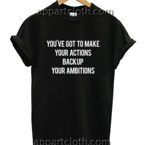 You've Got To Make Your Actions Back Up Your Ambitions Funny Shirts