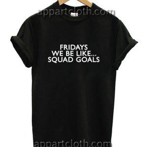 Fridays Like Squad Goals Funny Shirts