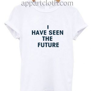 I HAVE SEEN THE FUTURE Funny Shirts