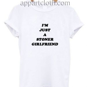 I'm just a stoner girlfriend Funny Shirts