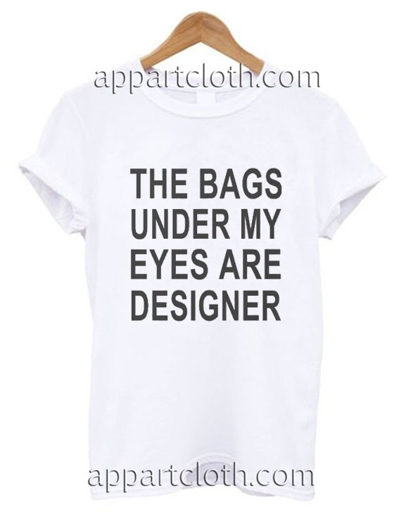 The bags under my eyes are designer Funny Shirts