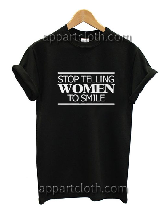 Stop Telling Women To Smile Funny Shirts