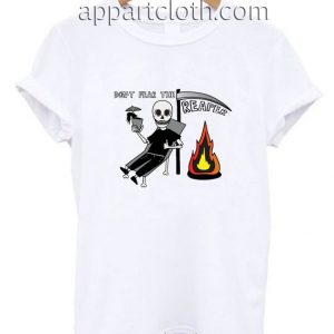 Don't fear the Reaper Funny Shirts