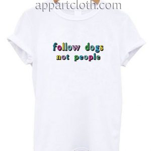 Follow Dogs Not People Funny Shirts