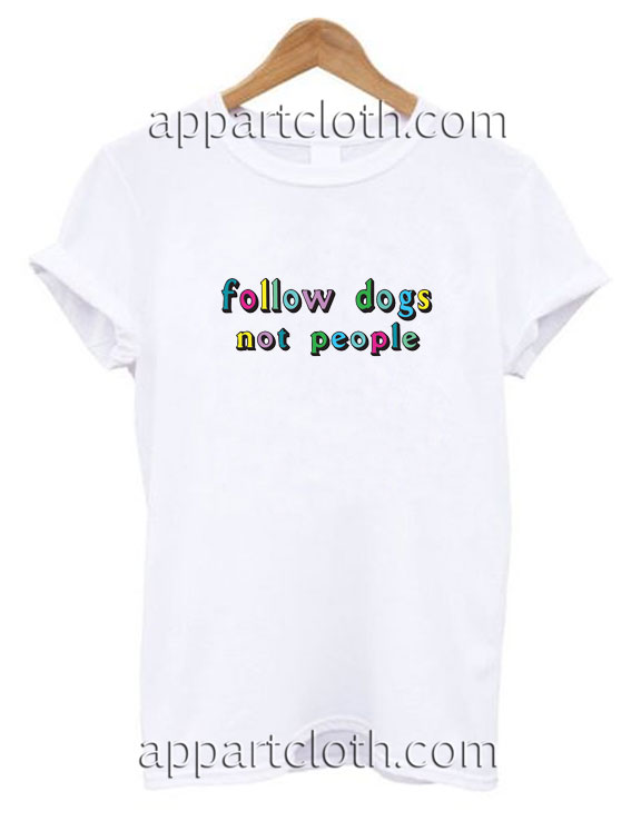Follow Dogs Not People Funny Shirts America