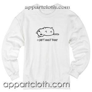 I Can't Adult Today Unisex Sweatshirts
