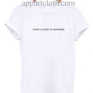 I WANT A TICKET TO ANYWHERE Funny Shirts