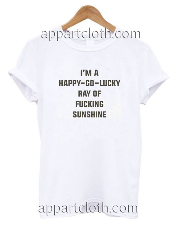 IM A Happy Go Lucky Ray Of Fucking Funny Shirts