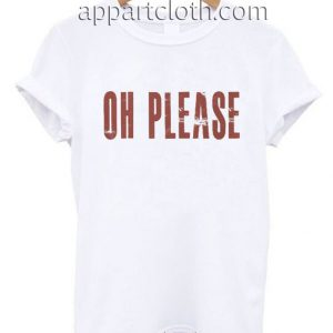 Oh Please Funny Shirts